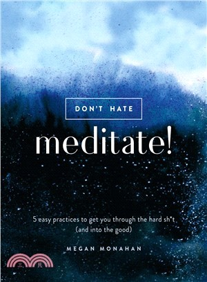Don't Hate, Meditate! ― 5 Easy Practices to Get You Through the Hard Sh*t and into the Good