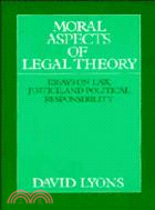 Moral aspects of legal theory : essays on law, justice, and political responsibility
