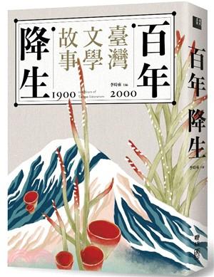 百年降生 : 1900-2000臺灣文學故事 = 1900-2000 100 years of Taiwan literature