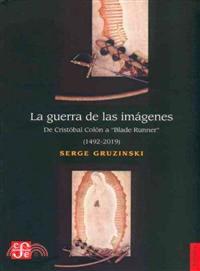 """La guerra de las imágenes : de Cristóbal Colón a """"Blade runner"""" (1492-2019)"""