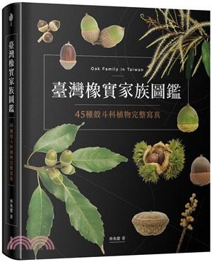 臺灣橡實家族圖鑑 : 45種殼斗科植物完整寫真 = Oak family in Taiwan